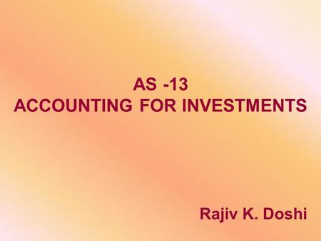 AS -13 ACCOUNTING FOR INVESTMENTS Rajiv K. Doshi.