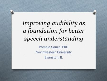 Improving audibility as a foundation for better speech understanding Pamela Souza, PhD Northwestern University Evanston, IL.