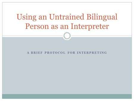 A BRIEF PROTOCOL FOR INTERPRETING Using an Untrained Bilingual Person as an Interpreter.