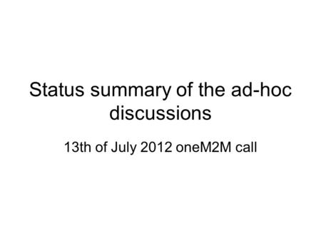 Status summary of the ad-hoc discussions 13th of July 2012 oneM2M call.