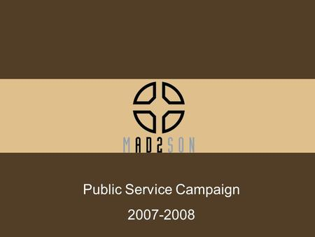 Public Service Campaign 2007-2008. Selection Process RFP –Three key criteria Potential impact Ad 2 Madison could make Ability to meet expectations and.