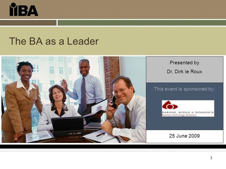 1 The BA as a Leader This event is sponsored by: Presented by Dr. Dirk le Roux 25 June 2009.