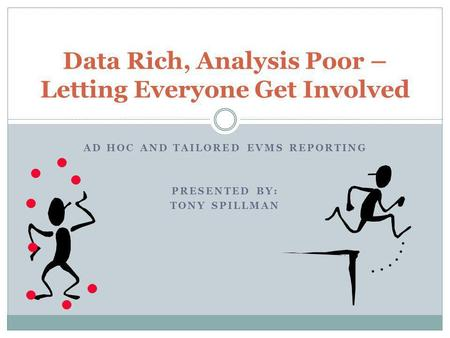 AD HOC AND TAILORED EVMS REPORTING PRESENTED BY: TONY SPILLMAN Data Rich, Analysis Poor – Letting Everyone Get Involved.