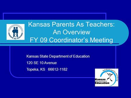 Kansas Parents As Teachers: An Overview FY 09 Coordinator's Meeting Kansas State Department of Education 120 SE 10 Avenue Topeka, KS 66612-1182.