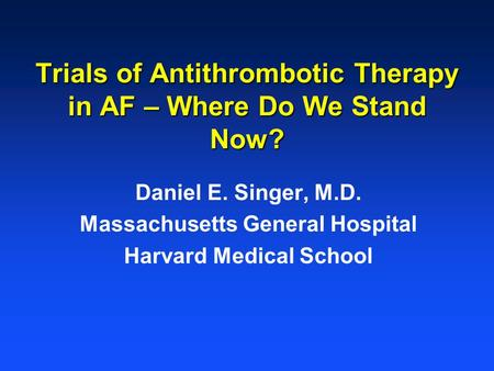 Trials of Antithrombotic Therapy in AF – Where Do We Stand Now? Daniel E. Singer, M.D. Massachusetts General Hospital Harvard Medical School.