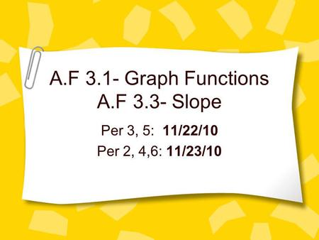 A.F 3.1- Graph Functions A.F 3.3- Slope Per 3, 5: 11/22/10 Per 2, 4,6: 11/23/10.