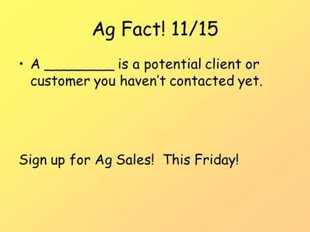 Ag Fact! 11/15 A ________ is a potential client or customer you haven't contacted yet. Sign up for Ag Sales! This Friday!