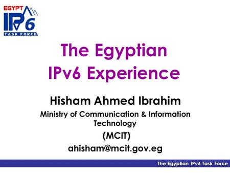 The Egyptian IPv6 Task Force The Egyptian IPv6 Experience Hisham Ahmed Ibrahim Ministry of Communication & Information Technology (MCIT)