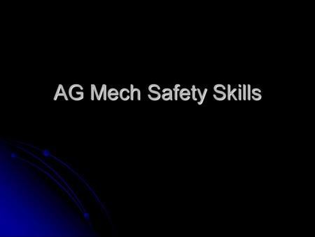 AG Mech Safety Skills. Objectives To understand the safety skills used in AG Mech. To understand the safety skills used in AG Mech. To understand the.