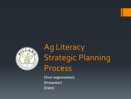 Ag Literacy Strategic Planning Process (Your organization) (Presenter) (Date)