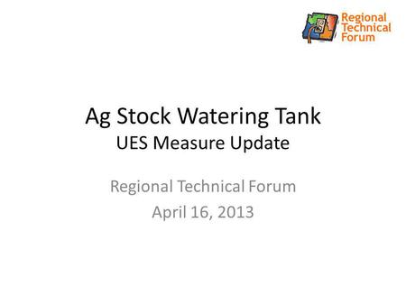 Ag Stock Watering Tank UES Measure Update Regional Technical Forum April 16, 2013.