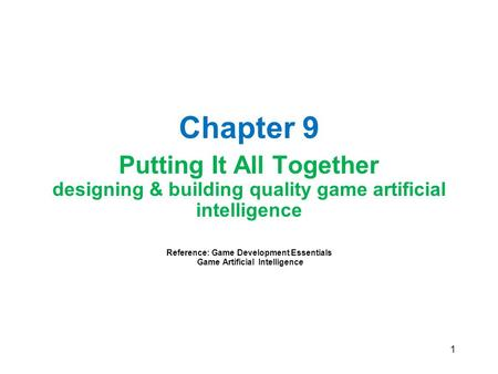 1 Chapter 9 Putting It All Together designing & building quality game artificial intelligence Reference: Game Development Essentials Game Artificial Intelligence.
