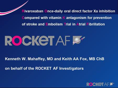 Kenneth W. Mahaffey, MD and Keith AA Fox, MB ChB on behalf of the ROCKET AF Investigators Rivaroxaban Once-daily oral direct factor Xa inhibition Compared.