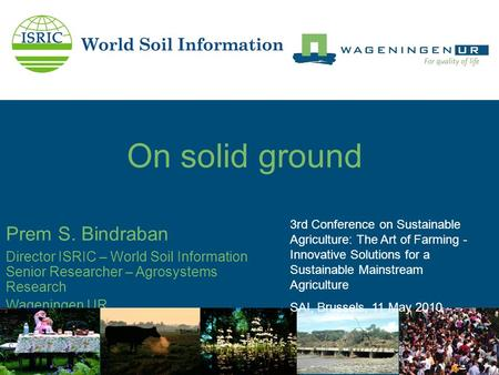 On solid ground Prem S. Bindraban Director ISRIC – World Soil Information Senior Researcher – Agrosystems Research Wageningen UR 3rd Conference on Sustainable.