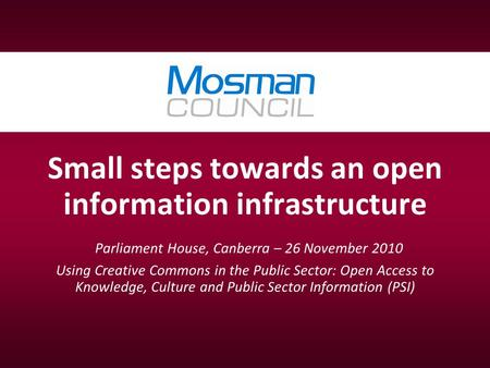 Small steps towards an open information infrastructure Parliament House, Canberra – 26 November 2010 Using Creative Commons in the Public Sector: Open.