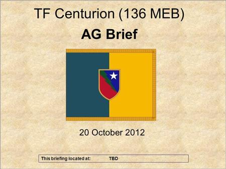 1 UNCLASSIFIED//FOUO Effects - Sean Currans – AG Th 20 October 2012 AG Brief TF Centurion (136 MEB) This briefing located at: TBD.