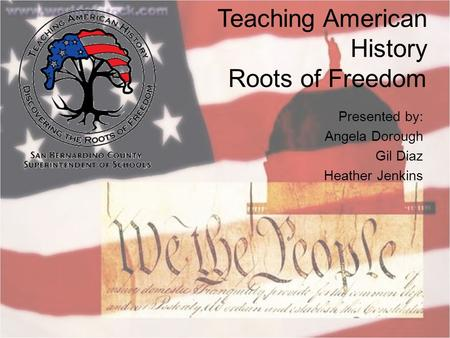 Teaching American History Roots of Freedom Presented by: Angela Dorough Gil Diaz Heather Jenkins.
