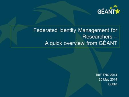 Federated Identity Management for Researchers – A quick overview from GÉANT BoF TNC 2014 20 May 2014 Dublin.