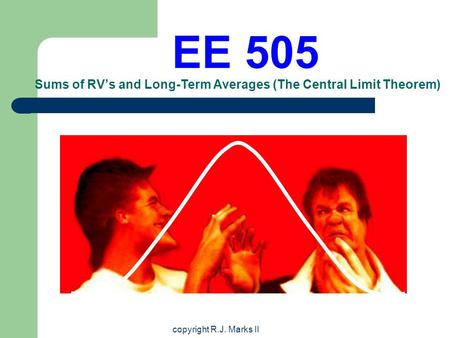 Copyright R.J. Marks II EE 505 Sums of RV's and Long-Term Averages (The Central Limit Theorem)
