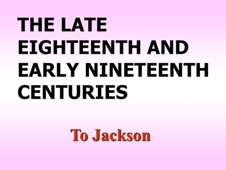 THE LATE EIGHTEENTH AND EARLY NINETEENTH CENTURIES To Jackson.