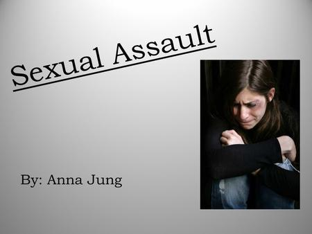 Sexual Assault By: Anna Jung. Sexual Assault is… -Assault of a sexual nature on another person, or any sexual act committed without consent.