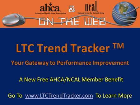 1 LTC Trend Tracker TM Your Gateway to Performance Improvement A New Free AHCA/NCAL Member Benefit Go To www.LTCTrendTracker.com To Learn Morewww.LTCTrendTracker.com.