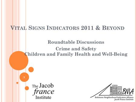 V ITAL S IGNS I NDICATORS 2011 & B EYOND Roundtable Discussions Crime and Safety Children and Family Health and Well-Being 1.