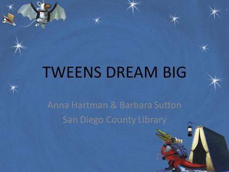 TWEENS DREAM BIG Anna Hartman & Barbara Sutton San Diego County Library.