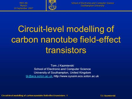 T.J. Kazmierski Circuit-level modelling of carbon nanotube field-effect transistors 1 MOS-AKMunich 14 September 2007 School of Electronics and Computer.