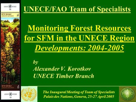 The Inaugural Meeting of Team of Specialists Palais des Nations, Geneva, 25-27 April 2005 Monitoring Forest Resources for SFM in the UNECE Region Developments: