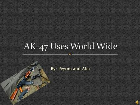 By: Peyton and Alex Our main specific topic is about how the ak-47 affected modern combat and how it has evolved. Also how the AK-47 has changed the.
