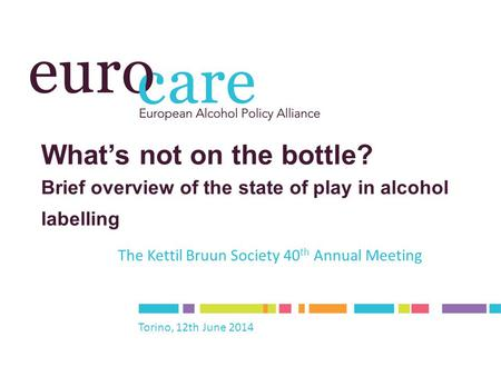 What's not on the bottle? Brief overview of the state of play in alcohol labelling The Kettil Bruun Society 40 th Annual Meeting Torino, 12th June 2014.