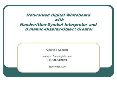 Networked Digital Whiteboard with Handwritten-Symbol Interpreter and Dynamic-Display-Object Creator Atsuhide Kobashi Henry M. Gunn High School Palo Alto,