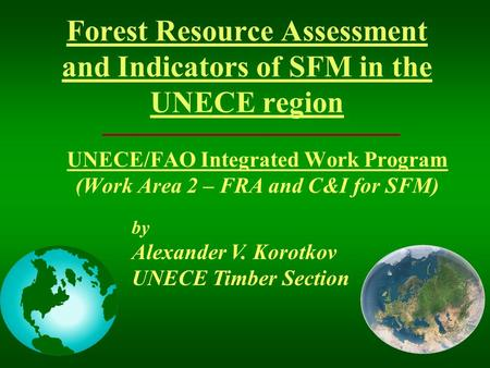Forest Resource Assessment and Indicators of SFM in the UNECE region UNECE/FAO Integrated Work Program (Work Area 2 – FRA and C&I for SFM) by Alexander.