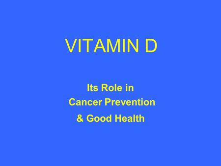 VITAMIN D Its Role in Cancer Prevention & Good Health.