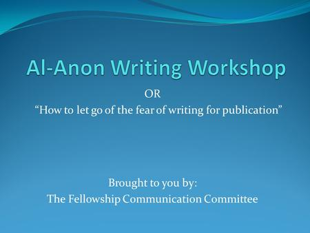 "OR ""How to let go of the fear of writing for publication"" Brought to you by: The Fellowship Communication Committee."