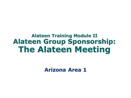 Alateen Training Module II Alateen Group Sponsorship: The Alateen Meeting Arizona Area 1.