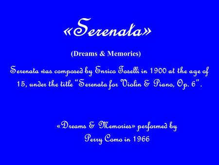 "Serenata was composed by Enrico Toselli in 1900 at the age of 15, under the title ""Serenata for Violin & Piano, Op. 6"". «Dreams & Memories» performed."