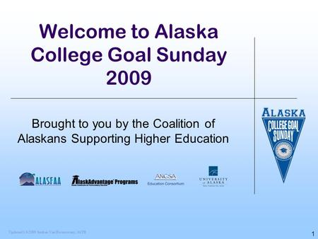 1 Welcome to Alaska College Goal Sunday 2009 Brought to you by the Coalition of Alaskans Supporting Higher Education Updated 1/6/2009 Andrea Van Ravenswaay,