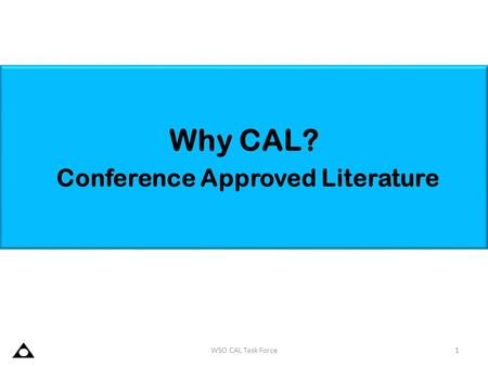 Why CAL? Conference Approved Literature 1 WSO CAL Task Force.