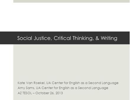 Social Justice, Critical Thinking, & Writing Kate Van Roekel, UA Center for English as a Second Language Amy Sams, UA Center for English as a Second Language.