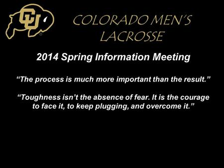 "2014 Spring Information Meeting ""The process is much more important than the result."" ""Toughness isn't the absence of fear. It is the courage to face it,"