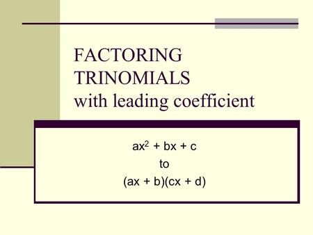 FACTORING TRINOMIALS with leading coefficient ax 2 + bx + c to (ax + b)(cx + d)