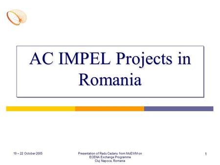 19 – 22 October 2005 Presentation of Radu Cadariu from MoEWM on ECENA Exchange Programme Cluj Napoca, Romania 1 AC IMPEL Projects in Romania.