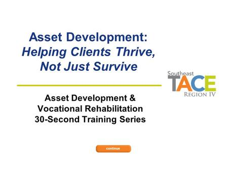 Asset Development: Helping Clients Thrive, Not Just Survive Asset Development & Vocational Rehabilitation 30-Second Training Series.