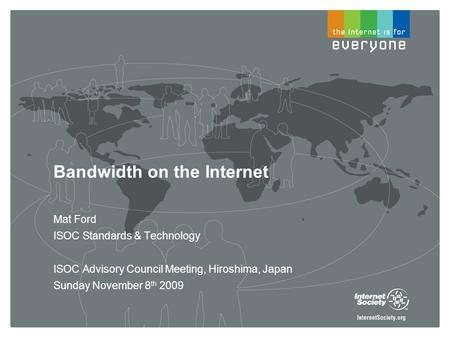 Bandwidth on the Internet Mat Ford ISOC Standards & Technology ISOC Advisory Council Meeting, Hiroshima, Japan Sunday November 8 th 2009.