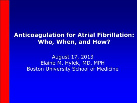 Anticoagulation for Atrial Fibrillation: Who, When, and How? August 17, 2013 Elaine M. Hylek, MD, MPH Boston University School of Medicine.