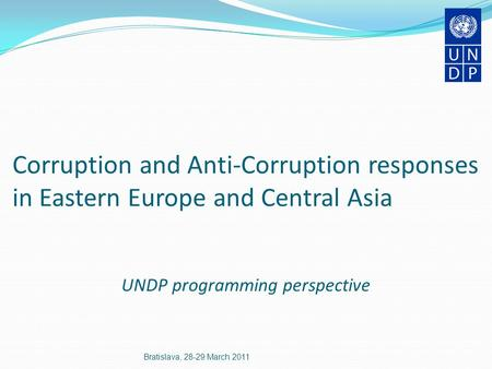 Corruption and Anti-Corruption responses in Eastern Europe and Central Asia UNDP programming perspective Bratislava, 28-29 March 2011.