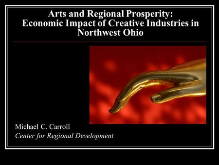 Arts and Regional Prosperity: Economic Impact of Creative Industries in Northwest Ohio Michael C. Carroll Center for Regional Development.