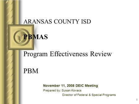 1 ARANSAS COUNTY ISD PBMAS Program Effectiveness Review PBM November 11, 2008 DEIC Meeting Prepared by: Susan Kovacs Director of Federal & Special Programs.